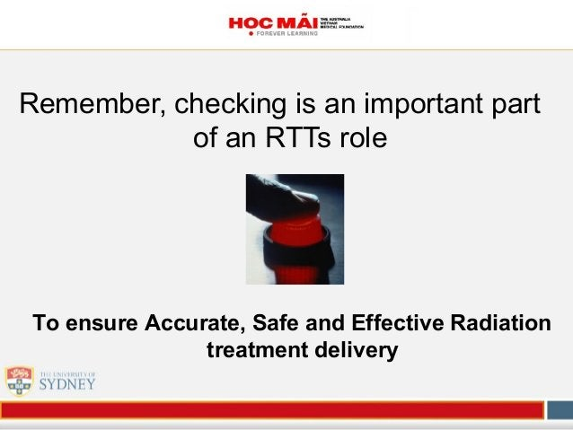 Remember, checking is an important part of an RTTs role To ensure Accurate, Safe and Effective Radiation treatment delivery