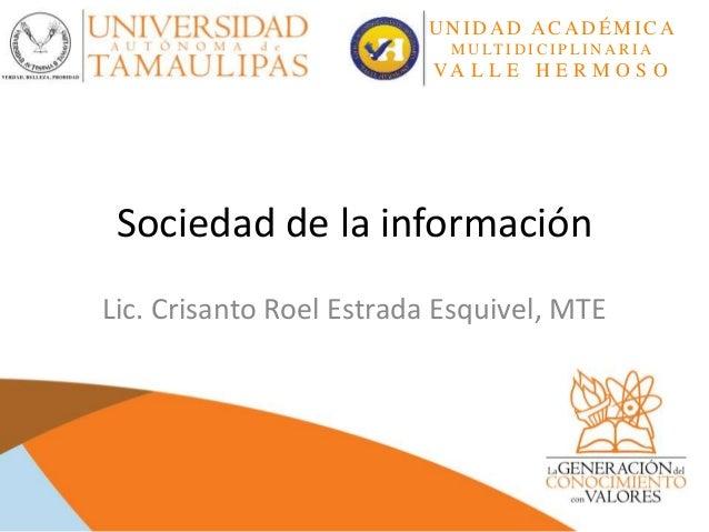 Sociedad de la información Lic. Crisanto Roel Estrada Esquivel, MTE U N I D A D A CA D ÉMI CA M U LT I D I C I P L I N A R...