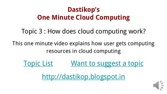 Dastikop's One Minute Cloud Computing Topic 3 : How does cloud computing work? This one minute video explains how user get...