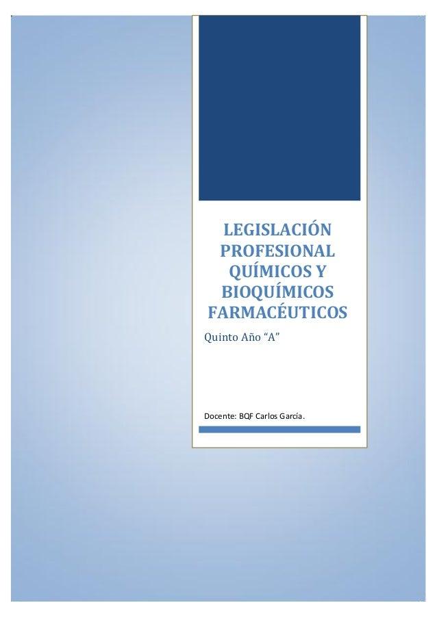 """LEGISLACIÓN PROFESIONAL QUÍMICOS Y BIOQUÍMICOS FARMACÉUTICOS Quinto Año """"A"""" Docente: BQF Carlos García."""