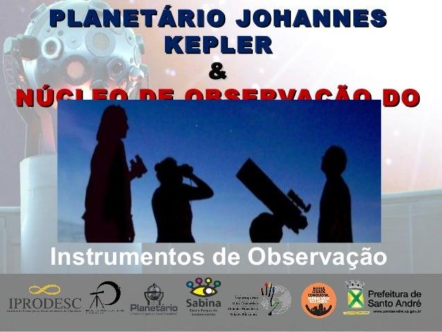 Instituto de Promoção ao Desenvolvimento da Cidadania PLANETÁRIO JOHANNESPLANETÁRIO JOHANNES KEPLERKEPLER && NÚCLEO DE OBS...