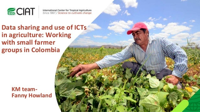KM team- Fanny Howland Data sharing and use of ICTs in agriculture: Working with small farmer groups in Colombia