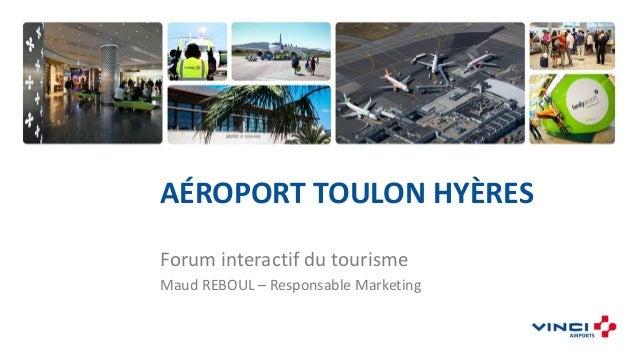 AÉROPORT TOULON HYÈRES Forum interactif du tourisme Maud REBOUL – Responsable Marketing