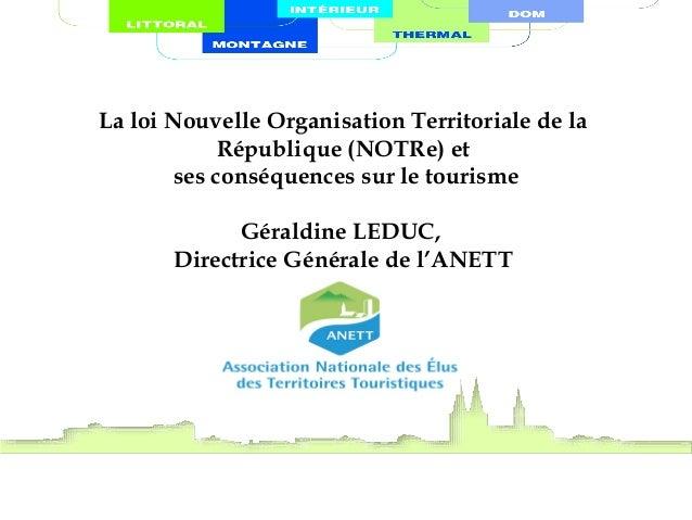 La loi Nouvelle Organisation Territoriale de la République (NOTRe) et ses conséquences sur le tourisme Géraldine LEDUC, Di...