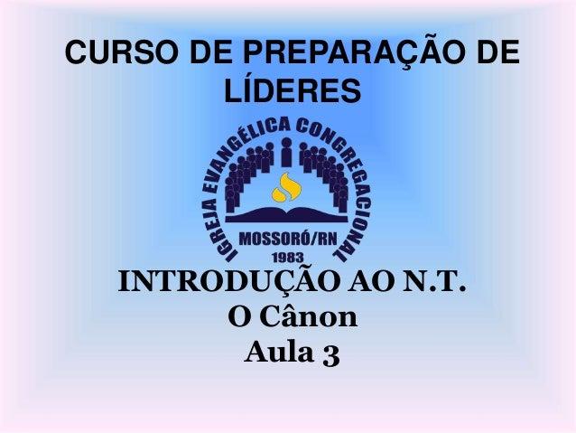 CURSO DE PREPARAÇÃO DE LÍDERES INTRODUÇÃO AO N.T. O Cânon Aula 3