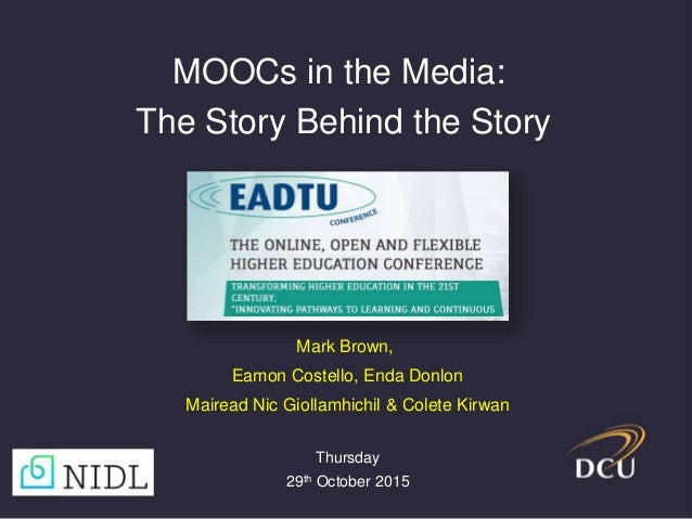 Mark Brown, Eamon Costello, Enda Donlon Mairead Nic Giollamhichil & Colete Kirwan MOOCs in the Media: The Story Behind the...