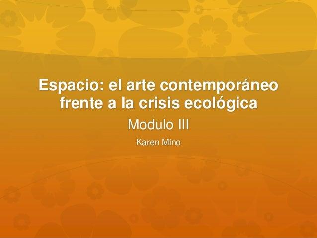 Espacio: el arte contemporáneo frente a la crisis ecológica Modulo III Karen Mino