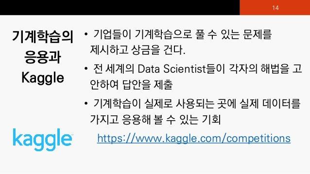 기계학습의 응용과 Kaggle • 기업들이 기계학습으로 풀 수 있는 문제를 제시하고 상금을 건다. • 전 세계의 Data Scientist들이 각자의 해법을 고 안하여 답안을 제출 • 기계학습이 실제로 사용되는 곳에 실...