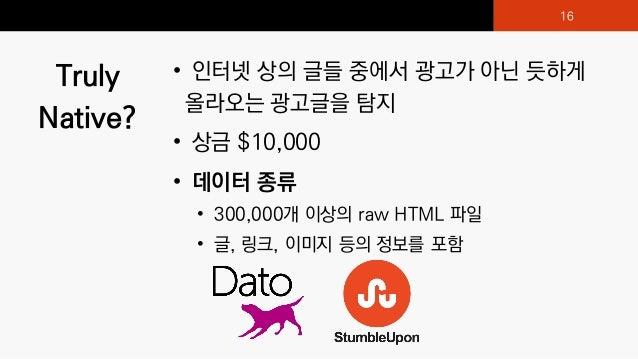 Truly Native? • 인터넷 상의 글들 중에서 광고가 아닌 듯하게 올라오는 광고글을 탐지 • 상금 $10,000 • 데이터 종류 • 300,000개 이상의 raw HTML 파일 • 글, 링크, 이미지 등의 정보를...