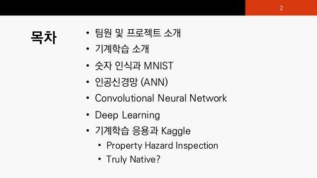 목차 • 팀원 및 프로젝트 소개 • 기계학습 소개 • 숫자 인식과 MNIST • 인공신경망 (ANN) • Convolutional Neural Network • Deep Learning • 기계학습 응용과 Kaggle ...