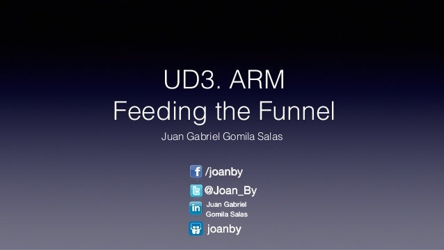 UD3. ARM Feeding the Funnel Juan Gabriel Gomila Salas /joanby @Joan_By Juan Gabriel   Gomila Salas joanby