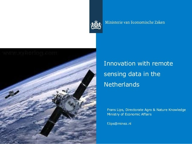 Innovation with remote sensing data in the Netherlands Frans Lips, Directorate Agro & Nature Knowledge Ministry of Economi...