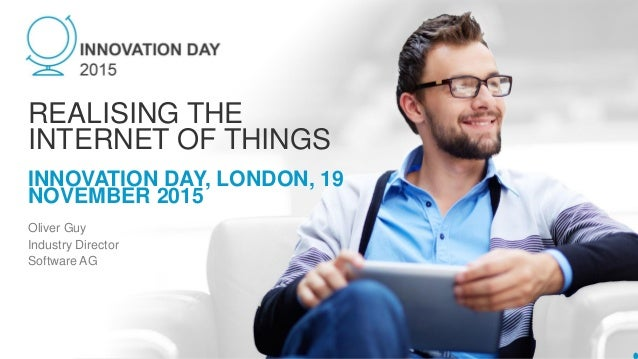 INNOVATION DAY, LONDON, 19 NOVEMBER 2015 REALISING THE INTERNET OF THINGS Oliver Guy Industry Director Software AG