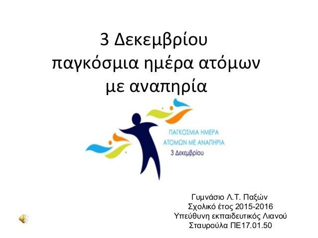 3 Δεκεμβρίου παγκόσμια ημέρα ατόμων με αναπηρία Γυμνάσιο Λ.Τ. Παξών Σχολικό έτος 2015-2016 Υπεύθυνη εκπαιδευτικός Λιανού Σ...