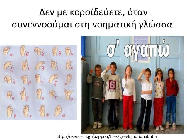 Δεν με κοροϊδεύετε, όταν συνεννοούμαι στη νοηματική γλώσσα. http://users.sch.gr/pappou/files/greek_notional.htm
