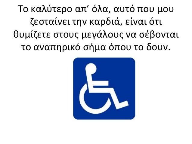 Το καλύτερο απ' όλα, αυτό που μου ζεσταίνει την καρδιά, είναι ότι θυμίζετε στους μεγάλους να σέβονται το αναπηρικό σήμα όπ...