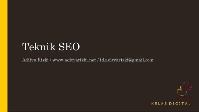 Teknik SEO Aditya Rizki / www.adityarizki.net / id.adityarizki@gmail.com K E L A S D I G I T A L