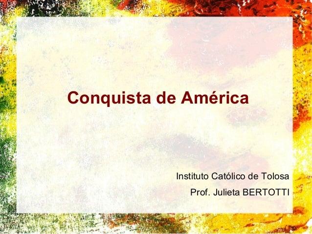 Conquista de América Instituto Católico de Tolosa Prof. Julieta BERTOTTI