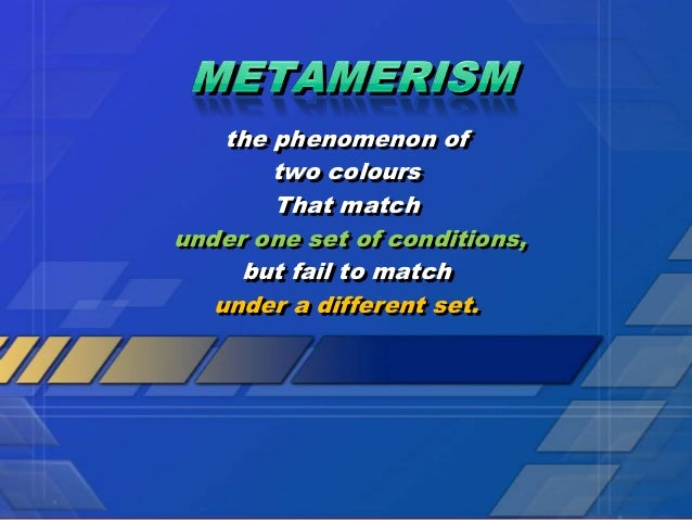 the phenomenon of        two colours        That matchunder one set of conditions,     but fail to match   under a differe...
