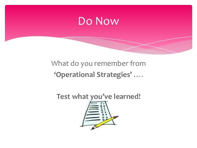 Do NowWhat do you remember from'Operational Strategies' …. Test what you've learned!