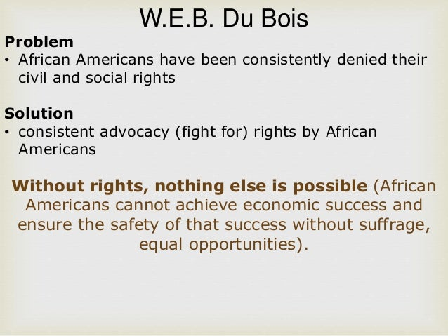 booker t washingtons and w e b duboiss activism for equality of african americans Web dubois and booker t washington contradictory views with one political and economic disparities that existed in america in particular facing african americans moved dubois toward direct social and political web dubois, the fight for equality and the american century.