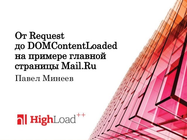 От Request до DOMContentLoaded на примере главной страницы Mail.Ru Павел Минеев