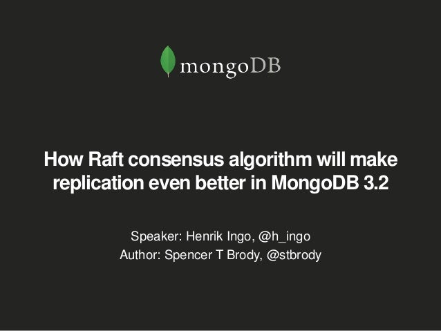 How Raft consensus algorithm will make replication even better in MongoDB 3.2 Speaker: Henrik Ingo, @h_ingo Author: Spence...