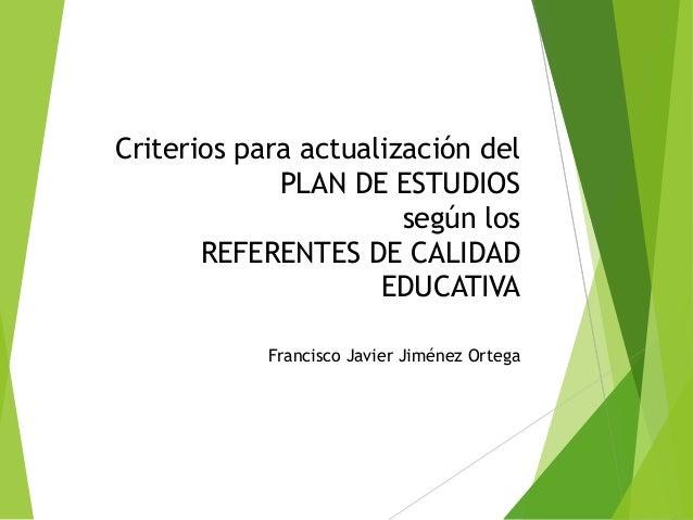 Criterios para actualización del PLAN DE ESTUDIOS según los REFERENTES DE CALIDAD EDUCATIVA Francisco Javier Jiménez Ortega