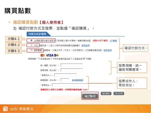 4 • 確認購買點數【個人使用者】 3) 確認付款方式及發票,並點選「確認購買」 。 發票收件人、 寄送地址。 發票捐贈、統一 編號相關選項。 步驟4-1 步驟4-3 確認付款方式。 步驟4-2 購買點數