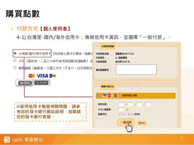 • 付款方式【個人使用者】 4-1) 台灣里-國內/海外信用卡:填寫信用卡資訊,並選擇「一般付款」。 5 ※啟用信用卡驗證相關問題,請參 考您的發卡銀行網站說明,或聯絡 您的發卡銀行客服。 購買點數