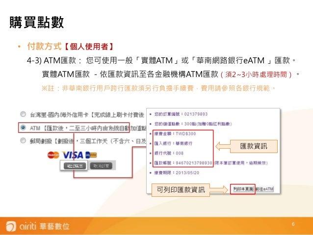 6 • 付款方式【個人使用者】 4-3) ATM匯款: 您可使用一般「實體ATM」或「華南網路銀行eATM 」匯款。 實體ATM匯款 -依匯款資訊至各金融機構ATM匯款(須2~3小時處理時間)。 ※註:非華南銀行用戶跨行匯款須另行負擔手續費,費...