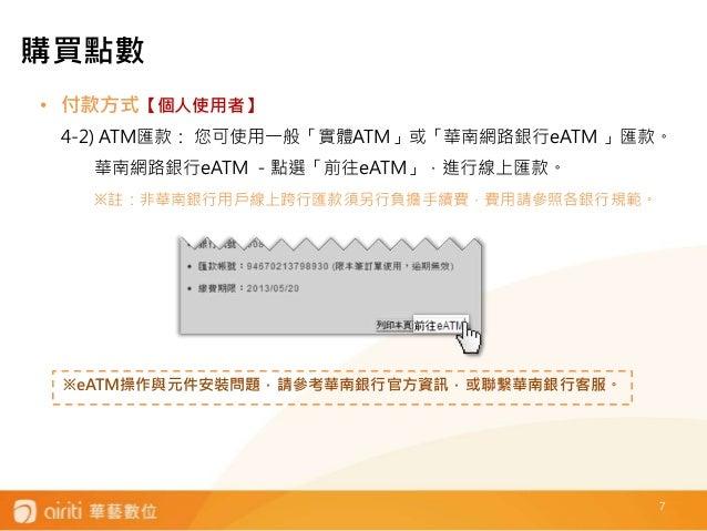 7 • 付款方式【個人使用者】 4-2) ATM匯款: 您可使用一般「實體ATM」或「華南網路銀行eATM 」匯款。 華南網路銀行eATM -點選「前往eATM」,進行線上匯款。 ※註:非華南銀行用戶線上跨行匯款須另行負擔手續費,費用請參照各銀...