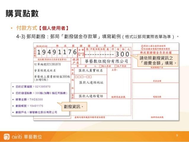 9 • 付款方式【個人使用者】 4-3) 郵局劃撥:郵局「劃撥儲金存款單」填寫範例(格式以郵局實際表單為準)。 請依照劃撥資訊之 「繳費金額」填寫。 劃撥資訊。 購買點數