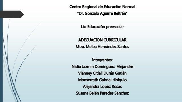 """Centro Regional de Educación Normal """"Dr. Gonzalo Aguirre Beltrán"""" Lic. Educación preescolar ADECUACION CURRICULAR Mtra. Me..."""