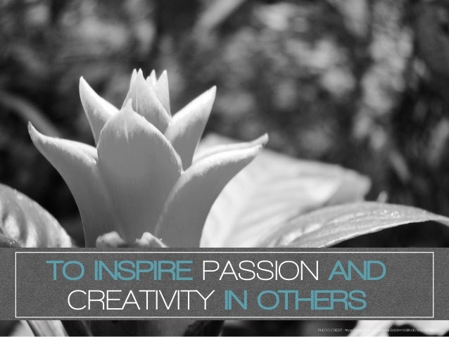 TO INSPIRE PASSION AND CREATIVITY IN OTHERS PHOTO CREDIT: https://www.flickr.com/photos/33264110@N00/3023973657/