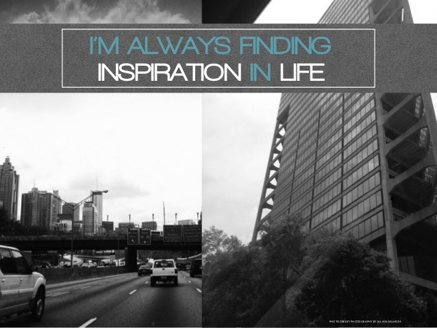 I'M ALWAYS FINDING INSPIRATION IN LIFE PHOTOCREDIT: PHOTOGRAPHY BY JILLIAN GALARZA