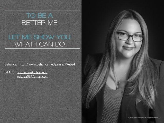Behance: https://www.behance.net/galarza99ebe4 E-Mail: jrgalarza@fullsail.edu galarza99@gmail.com TO BE A BETTER ME LET ME...