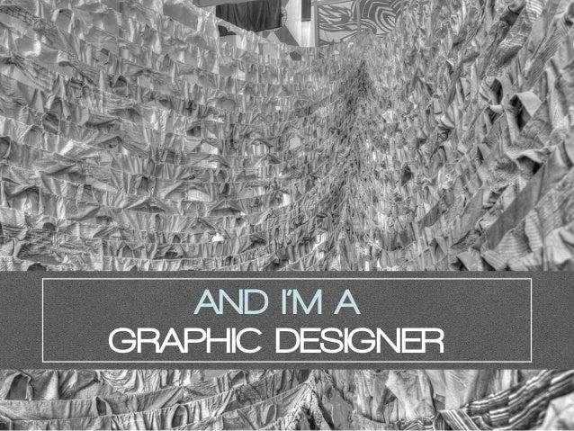 AND I'M A GRAPHIC DESIGNER