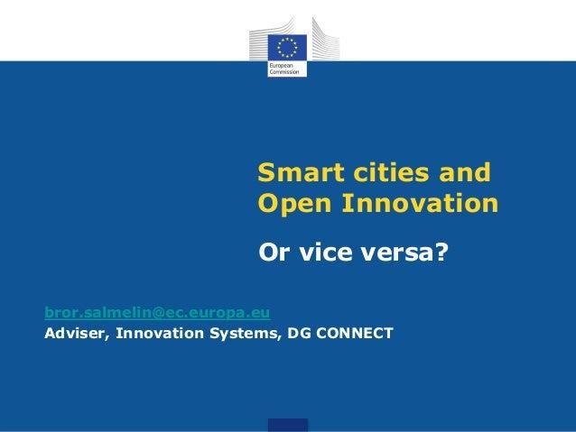 Smart cities and Open Innovation Or vice versa? bror.salmelin@ec.europa.eu Adviser, Innovation Systems, DG CONNECT