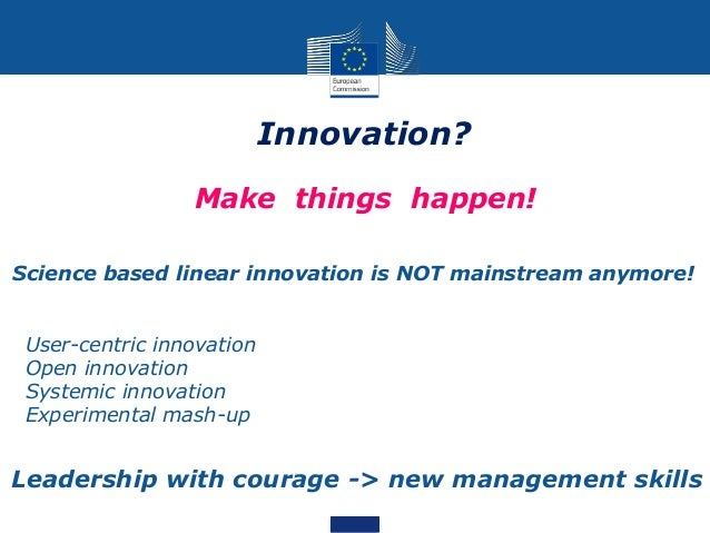 Innovation? • Make things happen! Science based linear innovation is NOT mainstream anymore! • User-centric innovation • O...