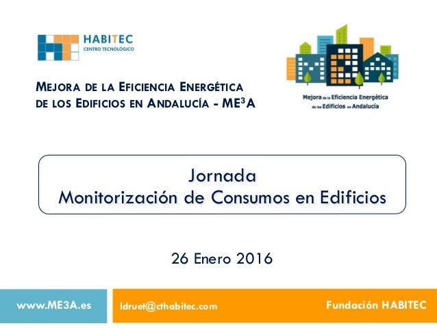 MEJORA DE LA EFICIENCIA ENERGÉTICA DE LOS EDIFICIOS EN ANDALUCÍA - ME3A ldruet@cthabitec.com Fundación HABITEC 26 Enero 20...