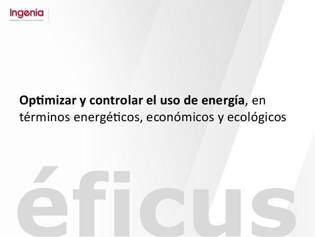 Op#mizar  y  controlar  el  uso  de  energía,  en   términos  energé-cos,  económicos  y  ecológic...