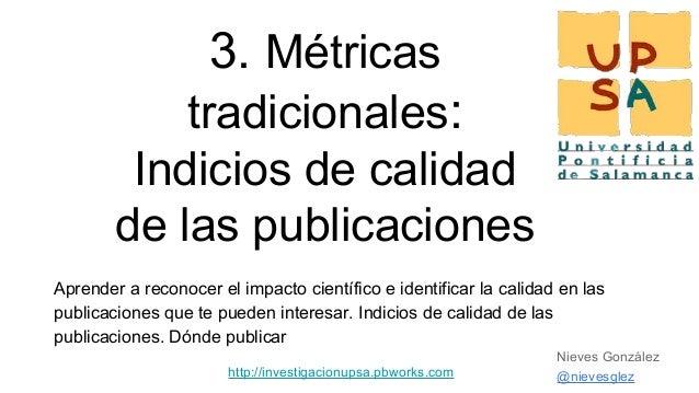 3. Métricas tradicionales: Indicios de calidad de las publicaciones Aprender a reconocer el impacto científico e identific...