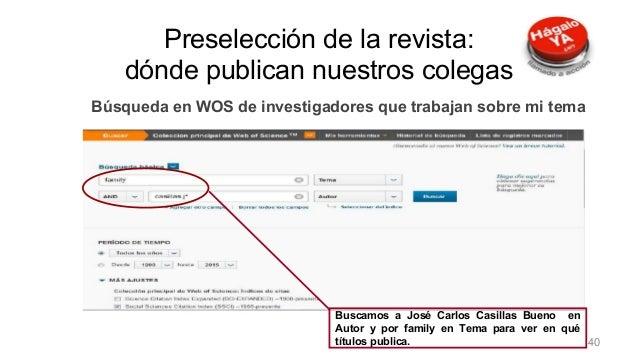 Preselección de la revista Búsqueda en WOS de investigadores que trabajan sobre mi tema Buscamos a José Carlos Casillas Bu...