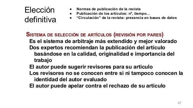 SISTEMA DE SELECCIÓN DE ARTÍCULOS (REVISIÓN POR PARES) Es el sistema de arbitraje más extendido y mejor valorado Dos exper...