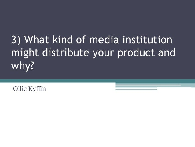 3) What kind of media institution might distribute your product and why? Ollie Kyffin