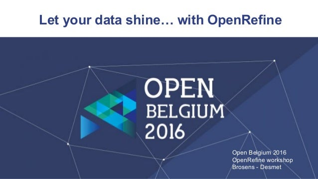 Let your data shine… with OpenRefine Open Belgium 2016 OpenRefine workshop Brosens - Desmet