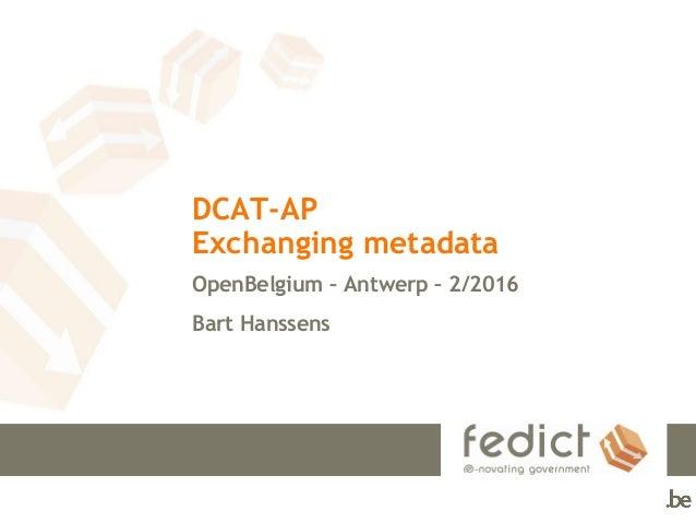 DCAT-AP Exchanging metadata OpenBelgium – Antwerp – 2/2016 Bart Hanssens