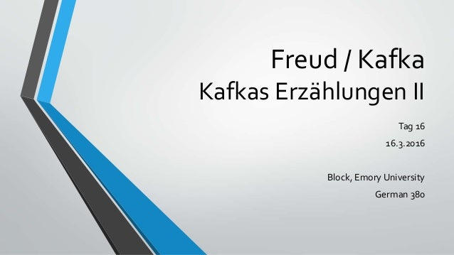 Freud / Kafka Kafkas Erzählungen II Tag 16 16.3.2016 Block, Emory University German 380