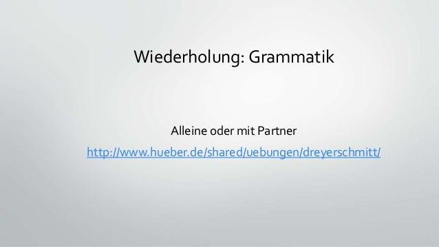 Wiederholung: Grammatik Alleine oder mit Partner http://www.hueber.de/shared/uebungen/dreyerschmitt/